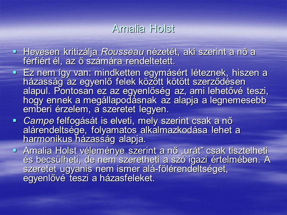 Amalia Holst  Hevesen kritizálja Rousseau nézetét, aki szerint a nő a férfiért él, az ő számára rendeltetett.  Ez nem így van: mindketten egymásért
