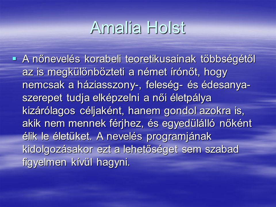 Amalia Holst  A nőnevelés korabeli teoretikusainak többségétől az is megkülönbözteti a német írónőt, hogy nemcsak a háziasszony-, feleség- és édesany