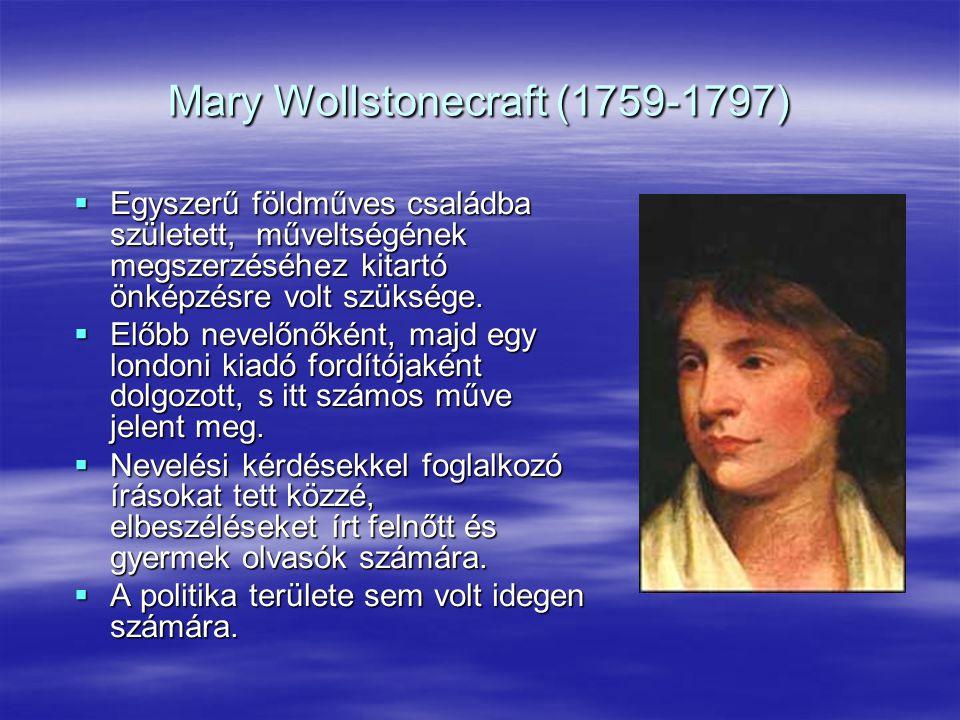 Mary Wollstonecraft (1759-1797)  Egyszerű földműves családba született, műveltségének megszerzéséhez kitartó önképzésre volt szüksége.  Előbb nevelő