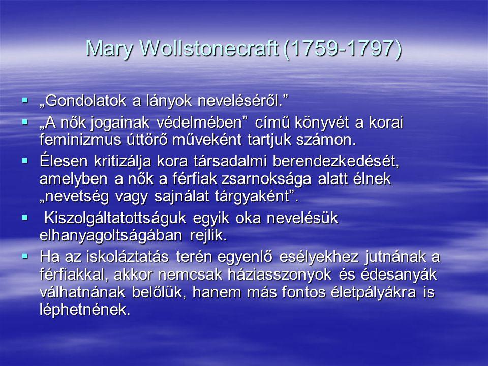 """Mary Wollstonecraft (1759-1797)  """"Gondolatok a lányok neveléséről.""""  """"A nők jogainak védelmében"""" című könyvét a korai feminizmus úttörő műveként tar"""