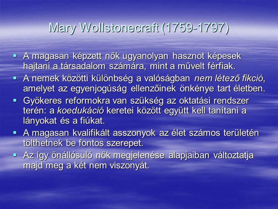Mary Wollstonecraft (1759-1797)  A magasan képzett nők ugyanolyan hasznot képesek hajtani a társadalom számára, mint a művelt férfiak.  A nemek közö