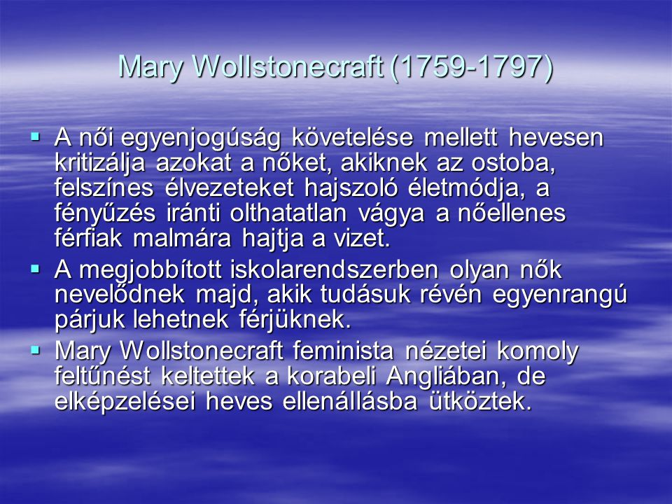 Mary Wollstonecraft (1759-1797)  A női egyenjogúság követelése mellett hevesen kritizálja azokat a nőket, akiknek az ostoba, felszínes élvezeteket ha
