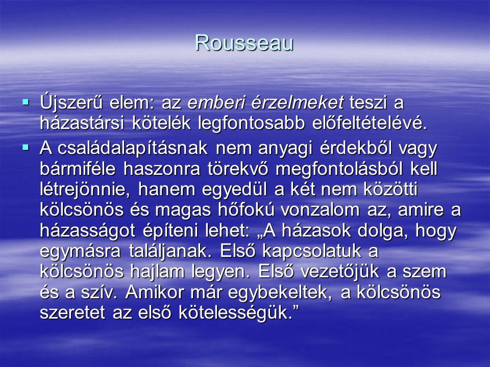 Rousseau  Újszerű elem: az emberi érzelmeket teszi a házastársi kötelék legfontosabb előfeltételévé.  A családalapításnak nem anyagi érdekből vagy b