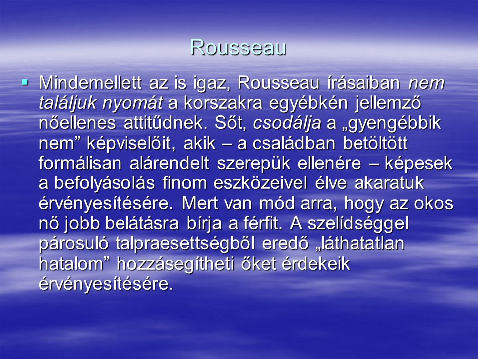 """Rousseau  Mindemellett az is igaz, Rousseau írásaiban nem találjuk nyomát a korszakra egyébkén jellemző nőellenes attitűdnek. Sőt, csodálja a """"gyengé"""