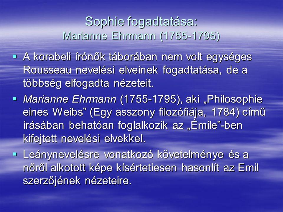 Sophie fogadtatása: Marianne Ehrmann (1755-1795)  A korabeli írónők táborában nem volt egységes Rousseau nevelési elveinek fogadtatása, de a többség