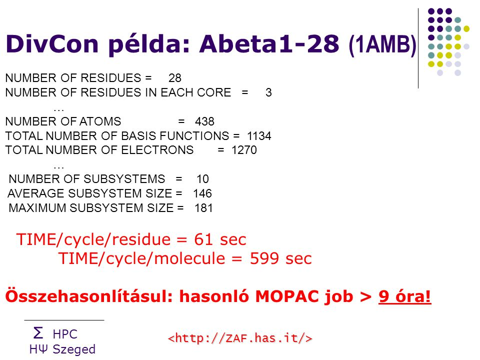 Σ HPC HΨ Szeged DivCon példa: Abeta1-28 (1AMB) NUMBER OF RESIDUES = 28 NUMBER OF RESIDUES IN EACH CORE = 3 … NUMBER OF ATOMS = 438 TOTAL NUMBER OF BASIS FUNCTIONS = 1134 TOTAL NUMBER OF ELECTRONS = 1270 … NUMBER OF SUBSYSTEMS = 10 AVERAGE SUBSYSTEM SIZE = 146 MAXIMUM SUBSYSTEM SIZE = 181 TIME/cycle/residue = 61 sec TIME/cycle/molecule = 599 sec Összehasonlításul: hasonló MOPAC job > 9 óra!