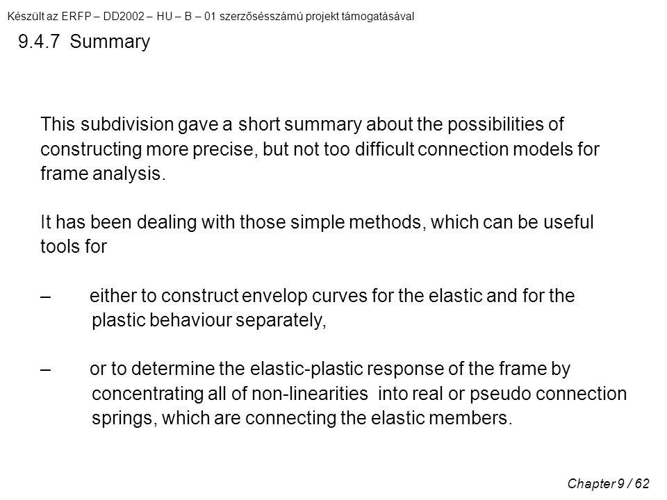 Készült az ERFP – DD2002 – HU – B – 01 szerzősésszámú projekt támogatásával Chapter 9 / 62 9.4.7 Summary This subdivision gave a short summary about the possibilities of constructing more precise, but not too difficult connection models for frame analysis.