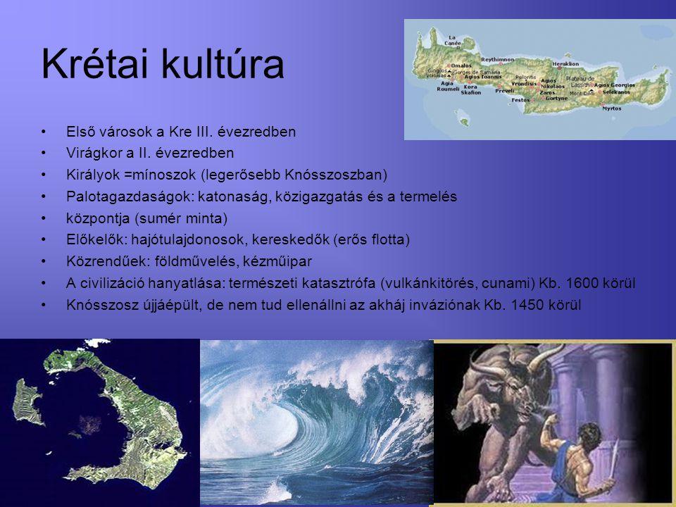 Krétai kultúra Első városok a Kre III. évezredben Virágkor a II. évezredben Királyok =mínoszok (legerősebb Knósszoszban) Palotagazdaságok: katonaság,