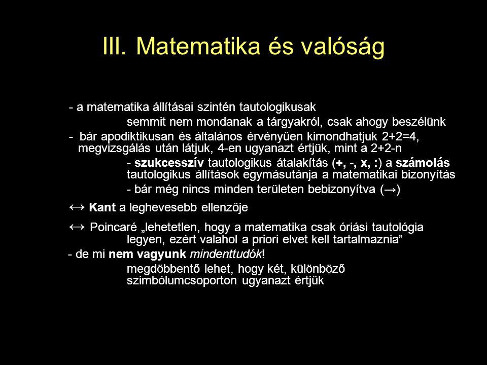III. Matematika és valóság - a matematika állításai szintén tautologikusak semmit nem mondanak a tárgyakról, csak ahogy beszélünk - bár apodiktikusan