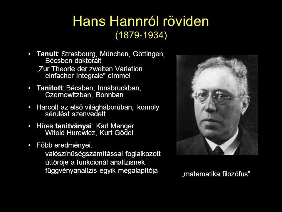 """Hans Hannról röviden (1879-1934) Tanult: Strasbourg, München, Göttingen, Bécsben doktorált """"Zur Theorie der zweiten Variation einfacher Integrale címmel Tanított: Bécsben, Innsbruckban, Czernowitzban, Bonnban Harcolt az első világháborúban, komoly sérülést szenvedett Híres tanítványai: Karl Menger Witold Hurewicz, Kurt Gödel Főbb eredményei: valószínűségszámítással foglalkozott úttöröje a funkcionál analízisnek függvényanalízis egyik megalapítója """"matematika filozófus"""