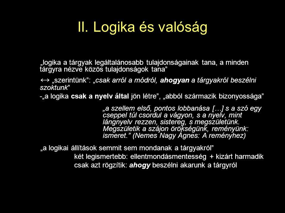 """II. Logika és valóság """"logika a tárgyak legáltalánosabb tulajdonságainak tana, a minden tárgyra nézve közös tulajdonságok tana"""" ↔ """"szerintünk"""": """"csak"""