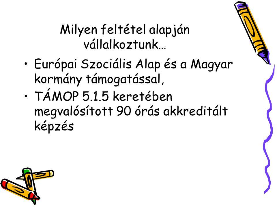 Milyen feltétel alapján vállalkoztunk… Európai Szociális Alap és a Magyar kormány támogatással, TÁMOP 5.1.5 keretében megvalósított 90 órás akkreditált képzés