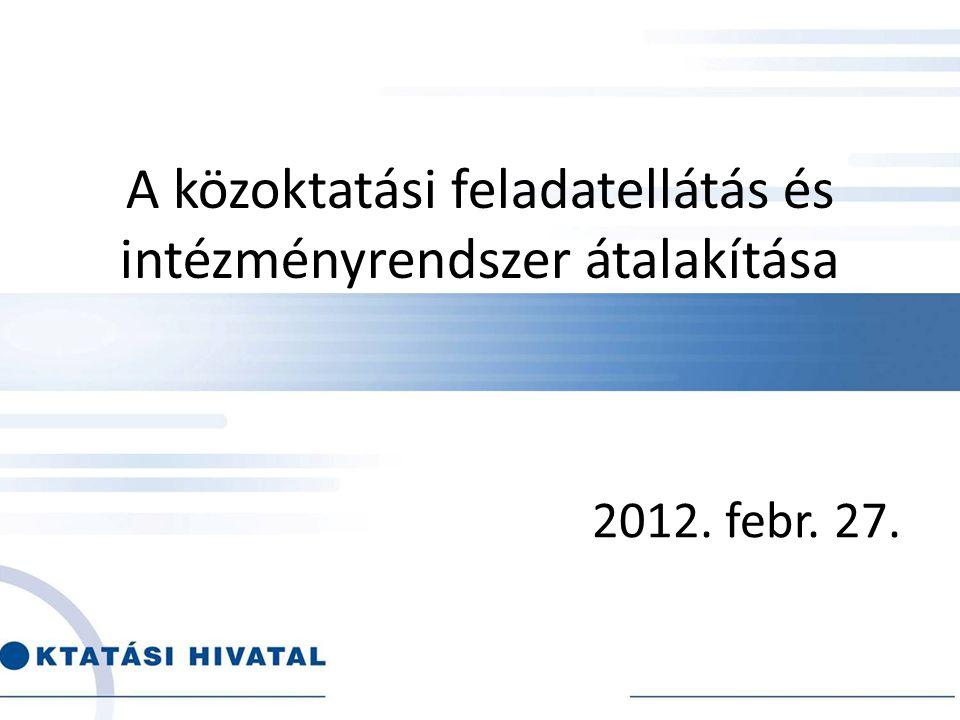 A közoktatási feladatellátás és intézményrendszer átalakítása 2012. febr. 27.