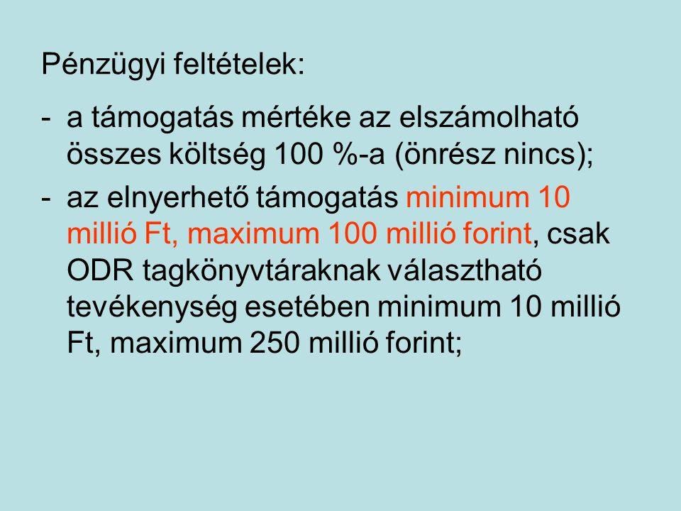 Pénzügyi feltételek: -a támogatás mértéke az elszámolható összes költség 100 %-a (önrész nincs); -az elnyerhető támogatás minimum 10 millió Ft, maximum 100 millió forint, csak ODR tagkönyvtáraknak választható tevékenység esetében minimum 10 millió Ft, maximum 250 millió forint;