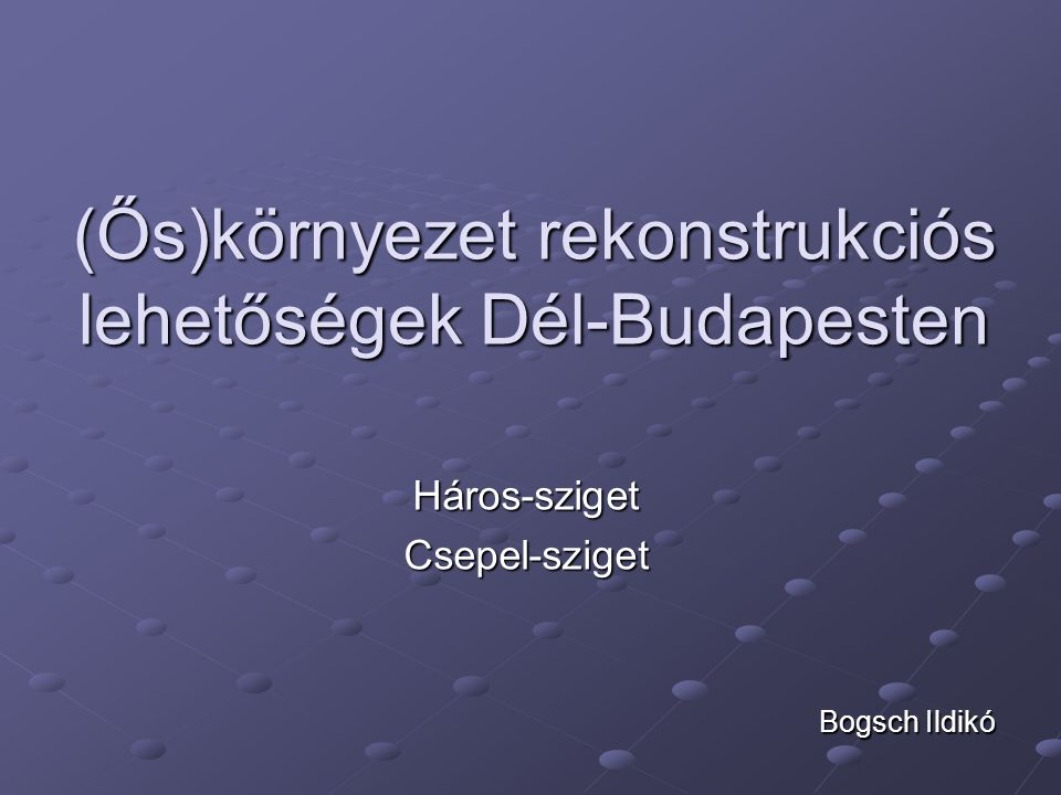(Ős)környezet rekonstrukciós lehetőségek Dél-Budapesten Háros-szigetCsepel-sziget Bogsch Ildikó