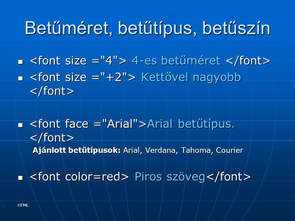 HTML Néhány szöveg tulajdonság color: szín; a szöveg színét befolyásolja, az értékét a TAG-eknél tárgyalthoz hasonlóan lehet megadni color: szín; a szöveg színét befolyásolja, az értékét a TAG-eknél tárgyalthoz hasonlóan lehet megadni text-align: igazítás; igazítás lehetséges értékei: left; center; right; justify; text-align: igazítás; igazítás lehetséges értékei: left; center; right; justify; font-family: betűcsalád ; az egyszerűség kedvéért használjunk alap betűcsaládokat, ezek nevét például: Arial Times New Roman Courier New stb...