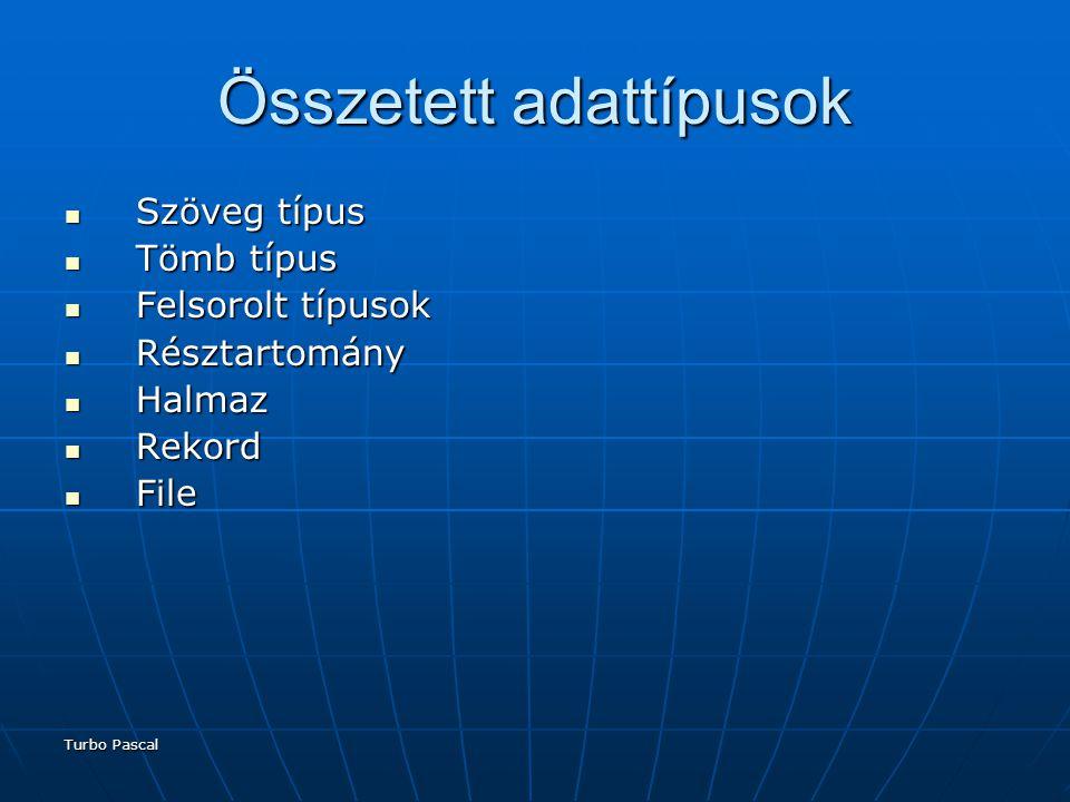 Turbo Pascal Összetett adattípusok Szöveg típus Szöveg típus Tömb típus Tömb típus Felsorolt típusok Felsorolt típusok Résztartomány Résztartomány Halmaz Halmaz Rekord Rekord File File