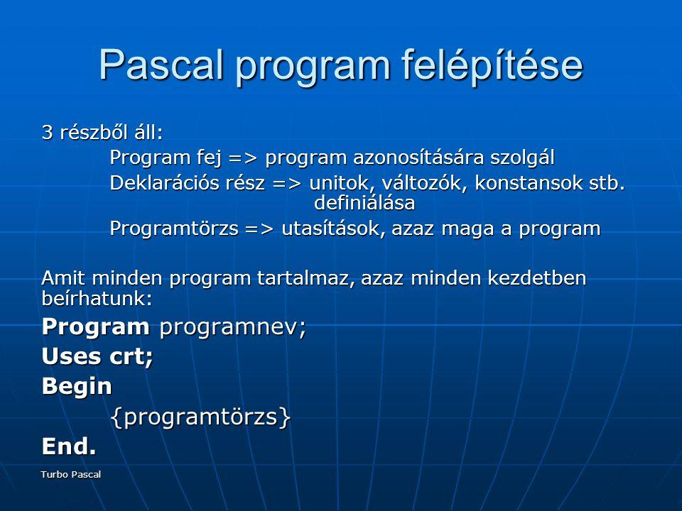Turbo Pascal Pascal program felépítése 3 részből áll: Program fej => program azonosítására szolgál Deklarációs rész => unitok, változók, konstansok stb.
