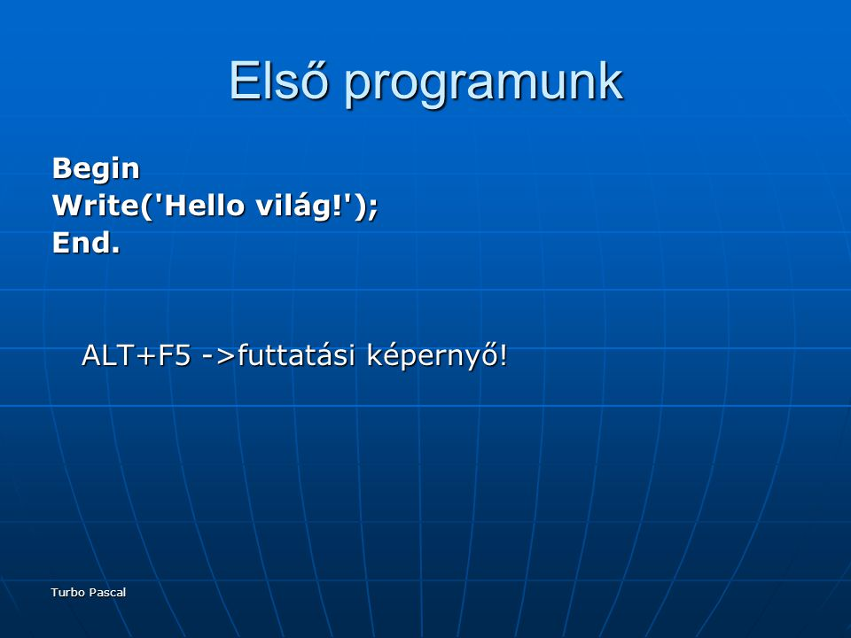 Turbo Pascal Első programunk Begin Write( Hello világ! ); End.