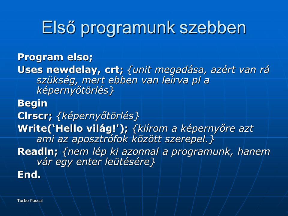 Turbo Pascal Első programunk szebben Program elso; Uses newdelay, crt; {unit megadása, azért van rá szükség, mert ebben van leírva pl a képernyőtörlés} Begin Clrscr; {képernyőtörlés} Write('Hello világ! ); {kiírom a képernyőre azt ami az aposztrófok között szerepel.} Readln; {nem lép ki azonnal a programunk, hanem vár egy enter leütésére} End.