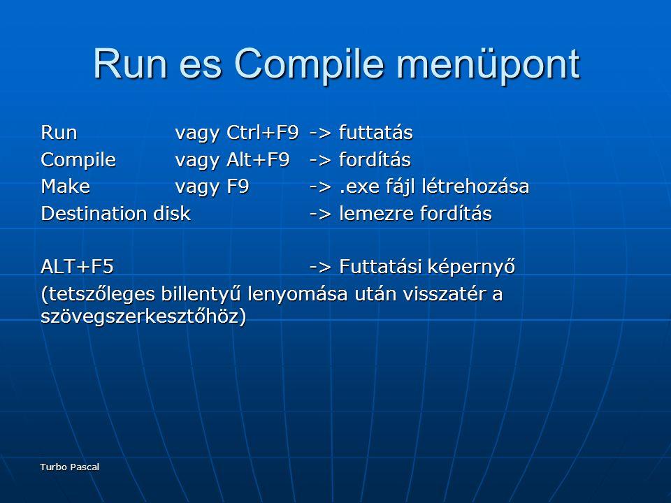Turbo Pascal Run es Compile menüpont Runvagy Ctrl+F9-> futtatás Compilevagy Alt+F9-> fordítás Makevagy F9->.exe fájl létrehozása Destination disk-> lemezre fordítás ALT+F5 -> Futtatási képernyő (tetszőleges billentyű lenyomása után visszatér a szövegszerkesztőhöz)