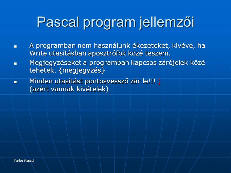 Turbo Pascal Pascal program jellemzői A programban nem használunk ékezeteket, kivéve, ha Write utasításban aposztrófok közé teszem.