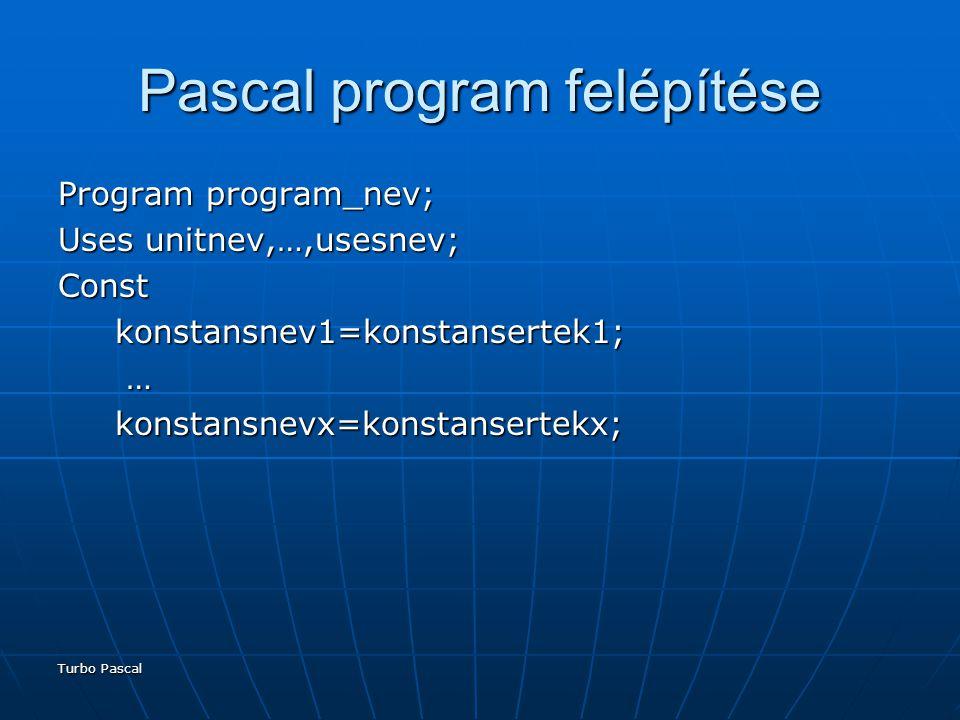 Turbo Pascal Pascal program felépítése Program program_nev; Uses unitnev,…,usesnev; Const konstansnev1=konstansertek1; konstansnev1=konstansertek1; … konstansnevx=konstansertekx; konstansnevx=konstansertekx;