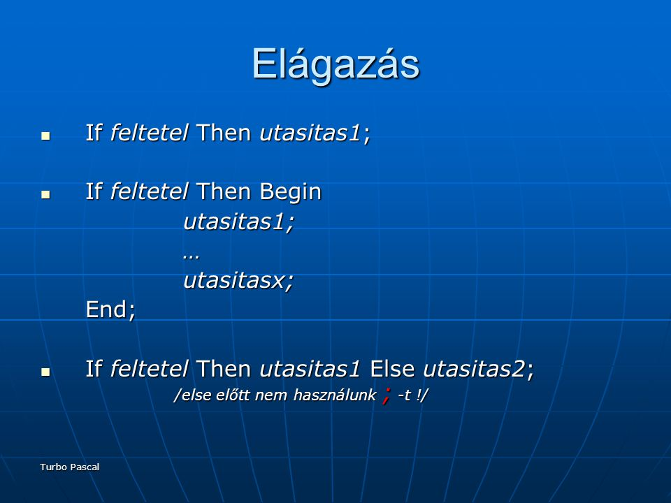 Turbo Pascal Elágazás If feltetel Then Begin If feltetel Then Begin utasitas1; utasitas1; … utasitasx; utasitasx; End /else előtt nem használunk ; -t !/ Else Begin utasitas1; utasitas1; … utasitasx; utasitasx;End;
