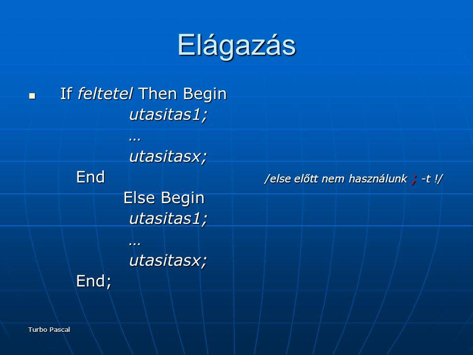 Turbo Pascal Ciklus Adott számú ismétlés: Adott számú ismétlés: For valtozo := kezdoertek To vegertek Do utasitas; For valtozo := kezdoertek To vegertek Do utasitas; Elöltesztelő ciklus: Elöltesztelő ciklus: While feltetel Do utasitas; While feltetel Do utasitas; Hátultesztelő ciklus: Hátultesztelő ciklus: Repeat Repeat utasitas1; utasitas1;… utasitasn; utasitasn; Until feltetel; Until feltetel;