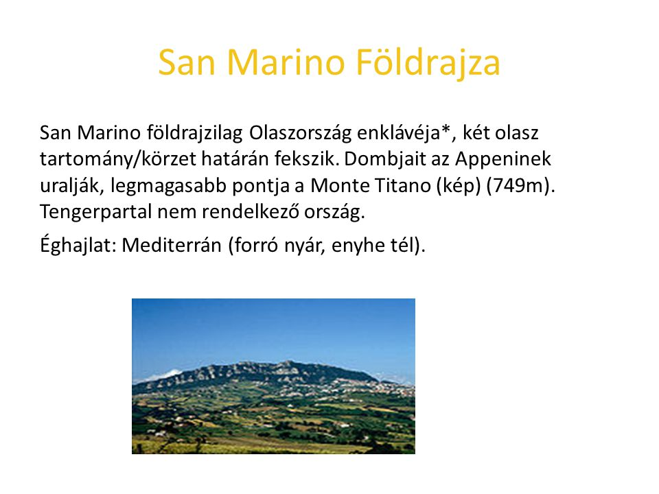 San Marino Földrajza San Marino földrajzilag Olaszország enklávéja*, két olasz tartomány/körzet határán fekszik. Dombjait az Appeninek uralják, legmag