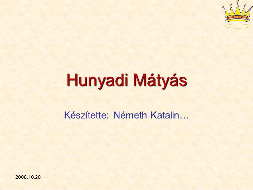 2008.10.20. Hunyadi Mátyás Készítette: Németh Katalin…