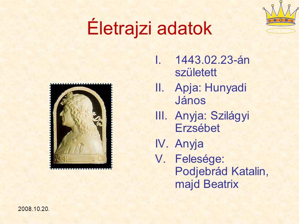 2008.10.20. Életrajzi adatok I.1443.02.23-án született II.Apja: Hunyadi János III.Anyja: Szilágyi Erzsébet IV.Anyja V.Felesége: Podjebrád Katalin, maj