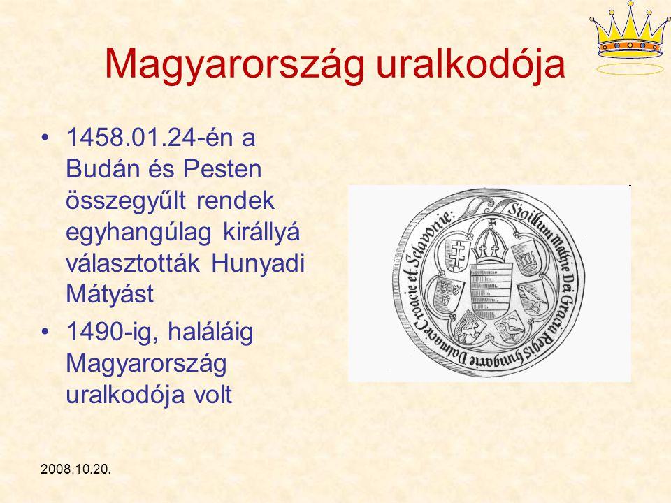 2008.10.20. Magyarország uralkodója 1458.01.24-én a Budán és Pesten összegyűlt rendek egyhangúlag királlyá választották Hunyadi Mátyást 1490-ig, halál