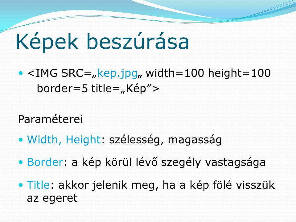 """Képek beszúrása <IMG SRC=""""kep.jpg"""" width=100 height=100 border=5 title=""""Kép > Paraméterei Width, Height: szélesség, magasság Border: a kép körül lévő szegély vastagsága Title: akkor jelenik meg, ha a kép fölé visszük az egeret"""