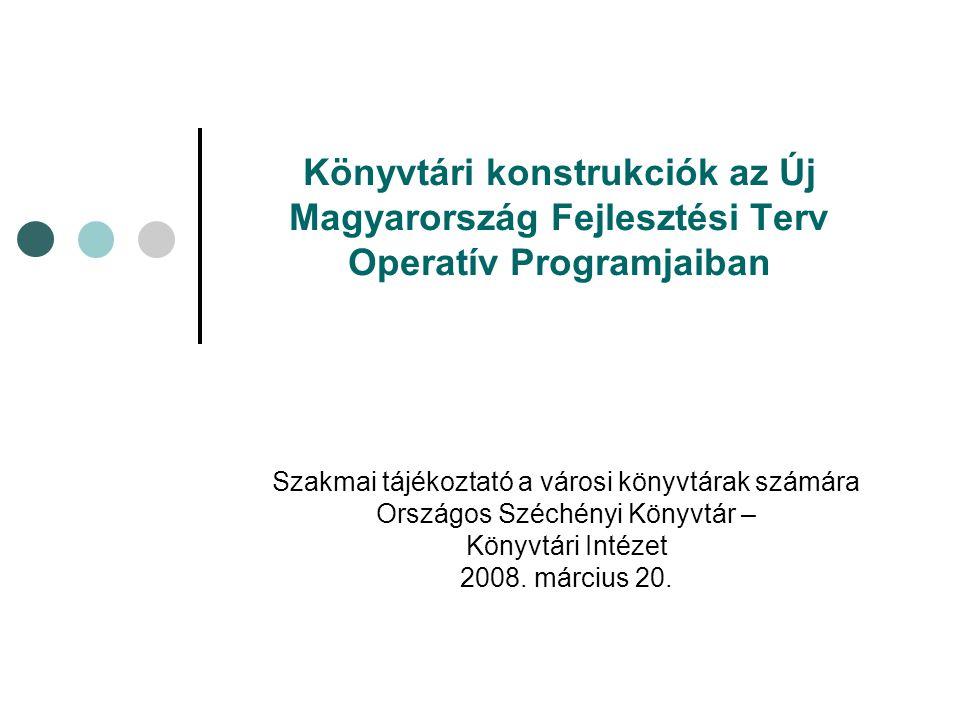 Könyvtári konstrukciók az Új Magyarország Fejlesztési Terv Operatív Programjaiban Szakmai tájékoztató a városi könyvtárak számára Országos Széchényi Könyvtár – Könyvtári Intézet 2008.
