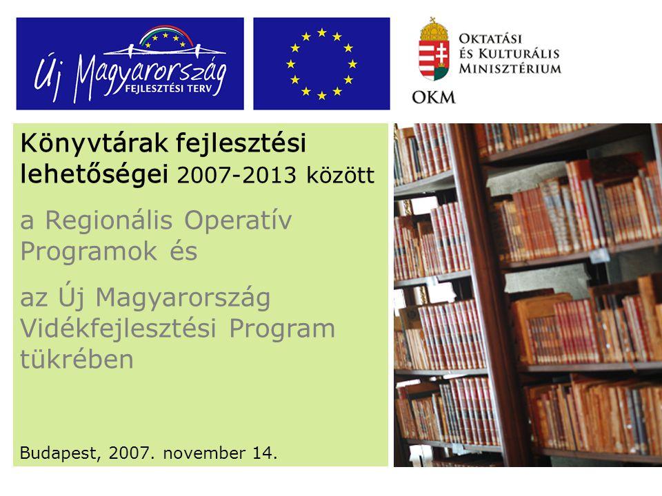 Könyvtárak fejlesztési lehetőségei 2007-2013 között a Regionális Operatív Programok és az Új Magyarország Vidékfejlesztési Program tükrében Budapest, 2007.