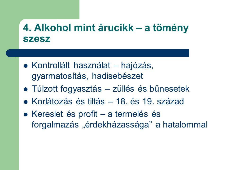 4. Alkohol mint árucikk – a tömény szesz Kontrollált használat – hajózás, gyarmatosítás, hadisebészet Túlzott fogyasztás – züllés és bűnesetek Korláto