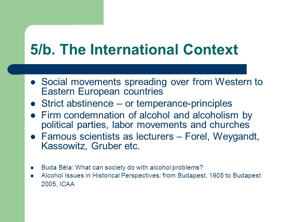 5/b. The International Context Social movements spreading over from Western to Eastern European countries Strict abstinence – or temperance-principles