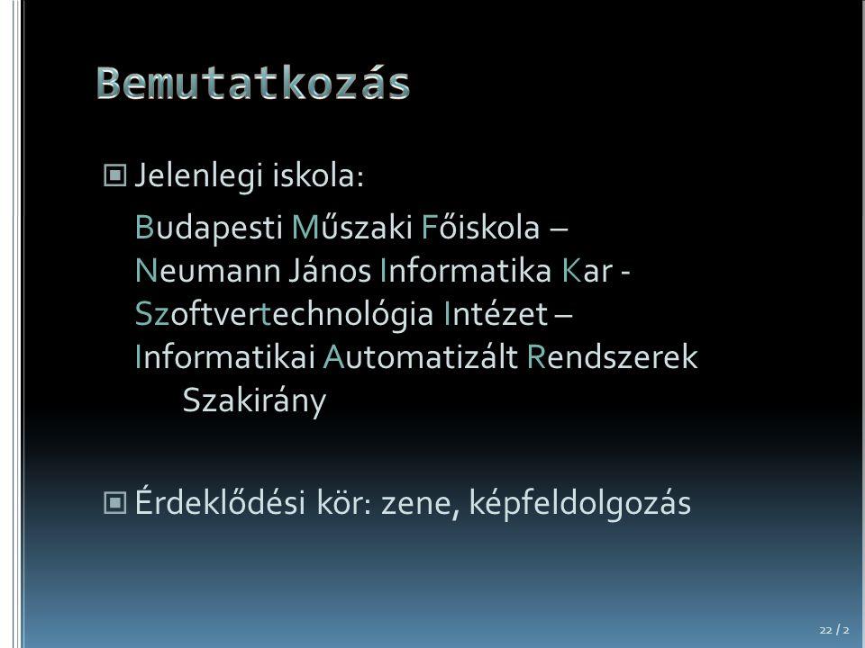 Jelenlegi iskola: Budapesti Műszaki Főiskola – Neumann János Informatika Kar - Szoftvertechnológia Intézet – Informatikai Automatizált Rendszerek Szakirány Érdeklődési kör: zene, képfeldolgozás 22 / 2