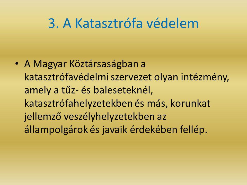 3. A Katasztrófa védelem A Magyar Köztársaságban a katasztrófavédelmi szervezet olyan intézmény, amely a tűz- és baleseteknél, katasztrófahelyzetekben