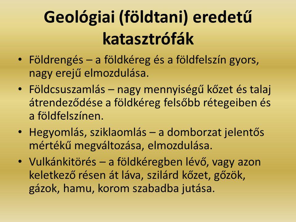 Geológiai (földtani) eredetű katasztrófák Földrengés – a földkéreg és a földfelszín gyors, nagy erejű elmozdulása. Földcsuszamlás – nagy mennyiségű kő