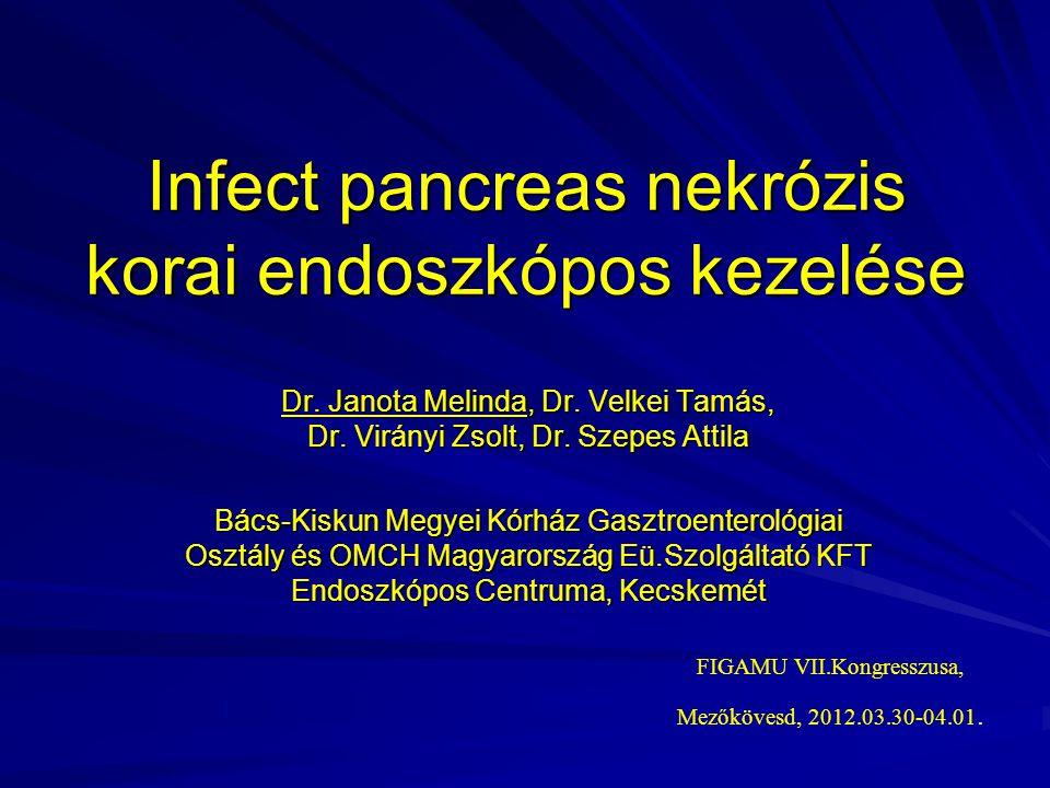 Infect pancreas nekrózis korai endoszkópos kezelése Dr. Janota Melinda, Dr. Velkei Tamás, Dr. Virányi Zsolt, Dr. Szepes Attila Bács-Kiskun Megyei Kórh