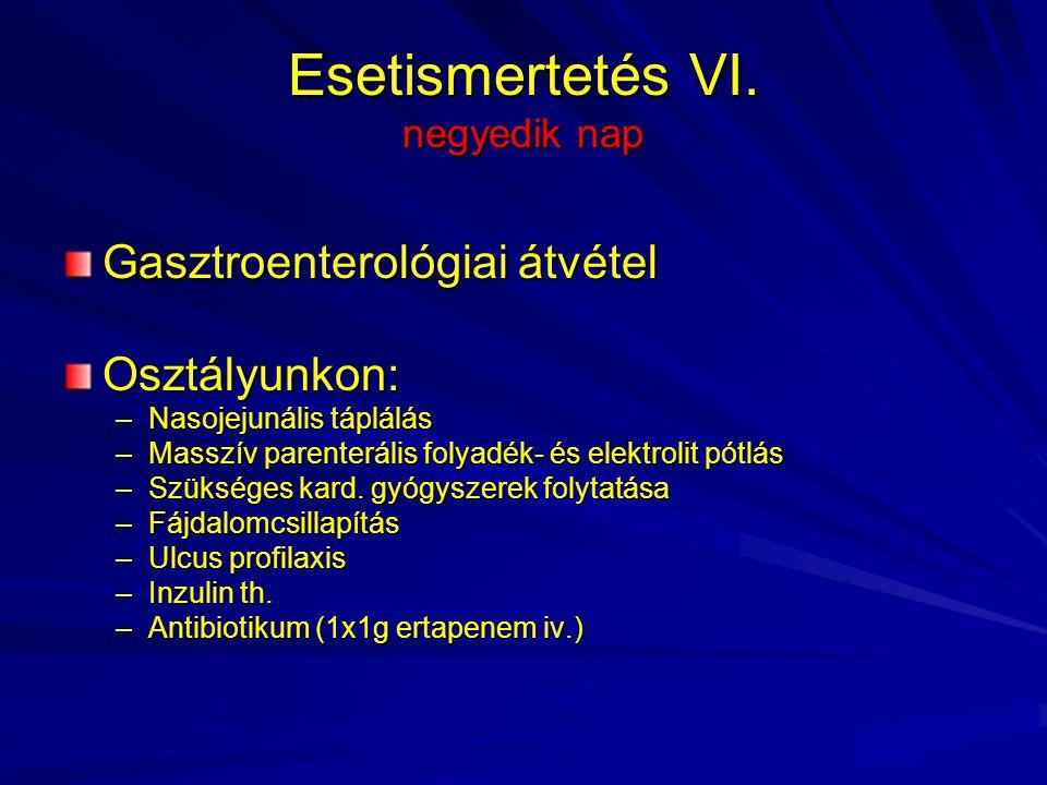 Esetismertetés VI. negyedik nap Gasztroenterológiai átvétel Osztályunkon: –Nasojejunális táplálás –Masszív parenterális folyadék- és elektrolit pótlás