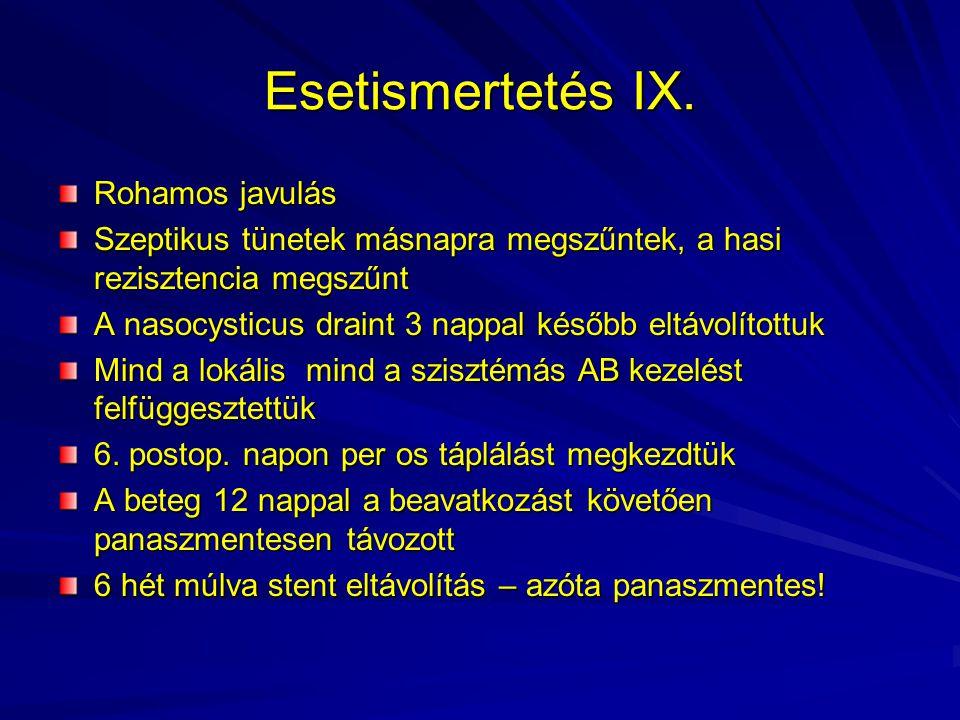 Esetismertetés IX. Rohamos javulás Szeptikus tünetek másnapra megszűntek, a hasi rezisztencia megszűnt A nasocysticus draint 3 nappal később eltávolít