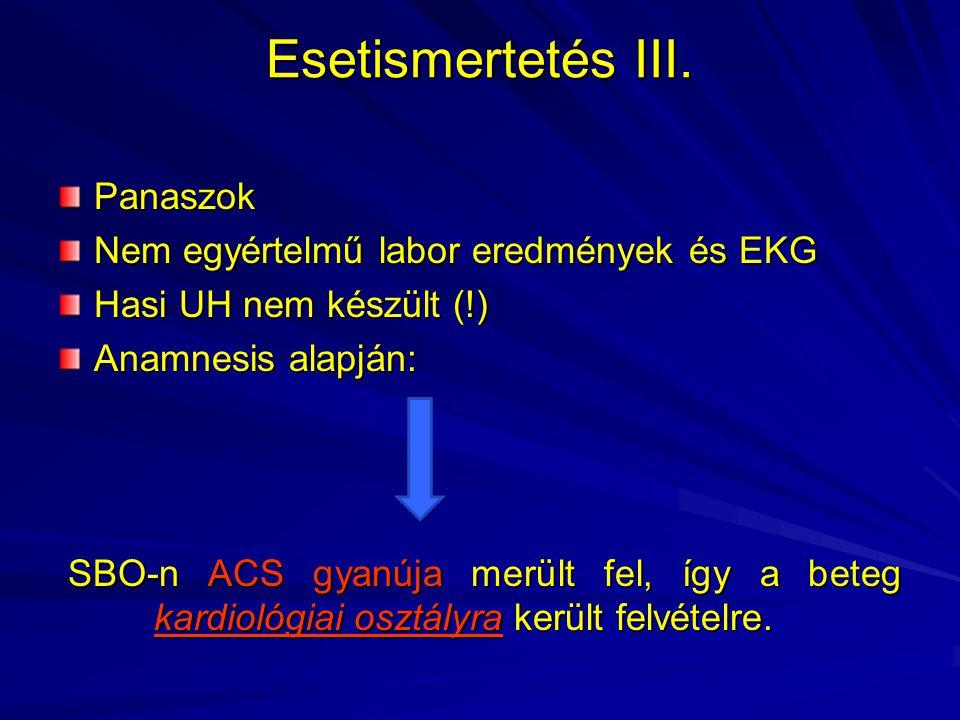 Esetismertetés III. Panaszok Nem egyértelmű labor eredmények és EKG Hasi UH nem készült (!) Anamnesis alapján: SBO-n ACS gyanúja merült fel, így a bet