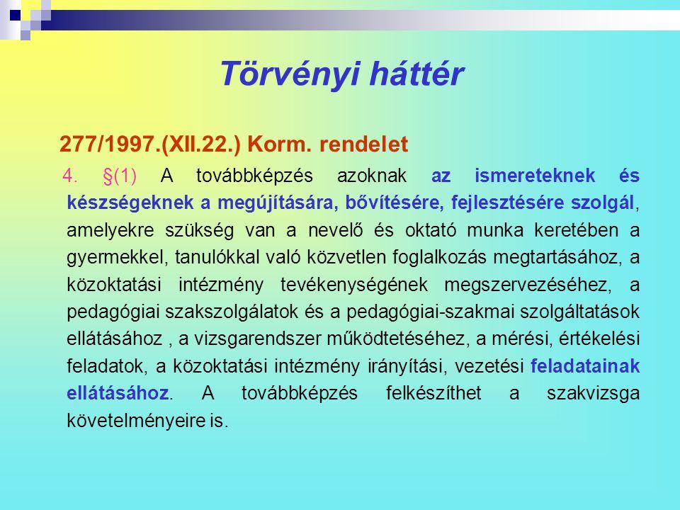 Törvényi háttér 277/1997.(XII.22.) Korm. rendelet 4. §(1) A továbbképzés azoknak az ismereteknek és készségeknek a megújítására, bővítésére, fejleszté