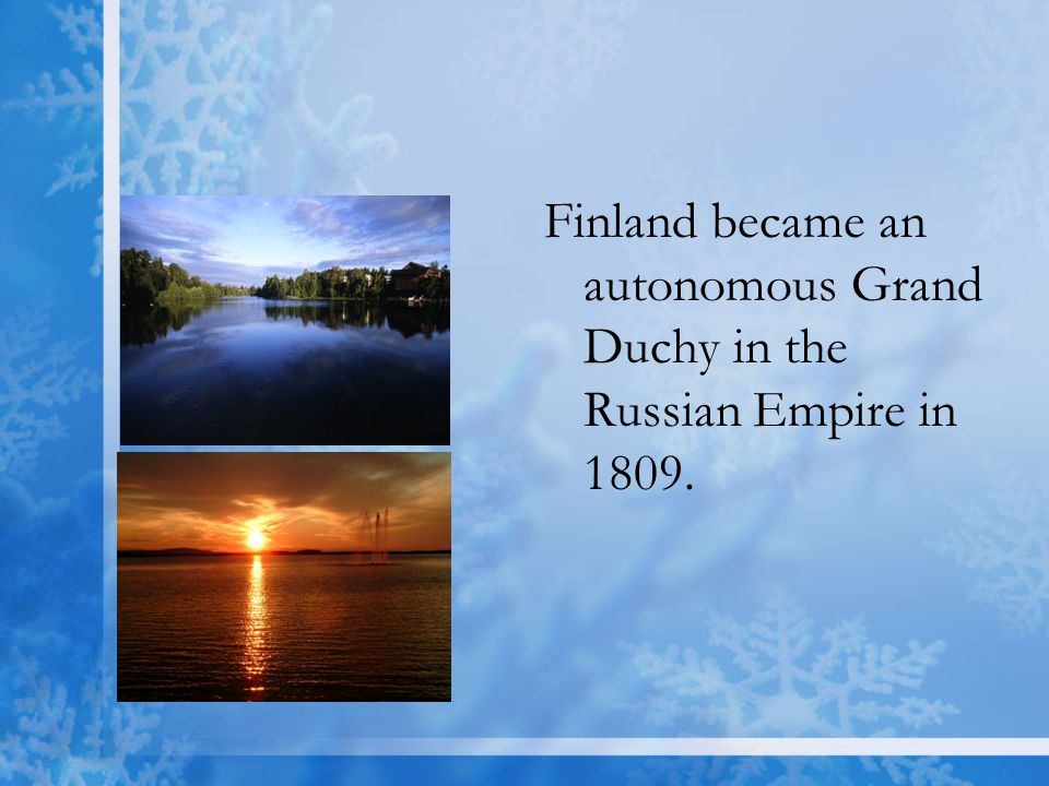 Finland became an autonomous Grand Duchy in the Russian Empire in 1809.
