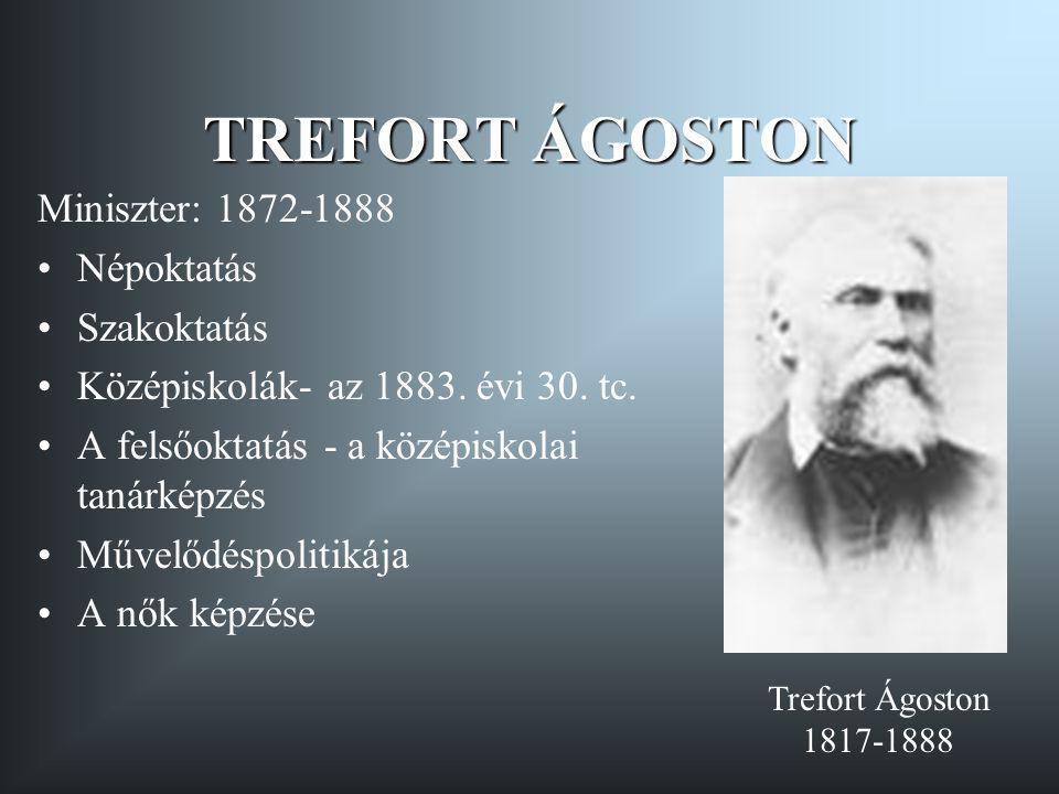 TREFORT ÁGOSTON Miniszter: 1872-1888 Népoktatás Szakoktatás Középiskolák- az 1883. évi 30. tc. A felsőoktatás - a középiskolai tanárképzés Művelődéspo