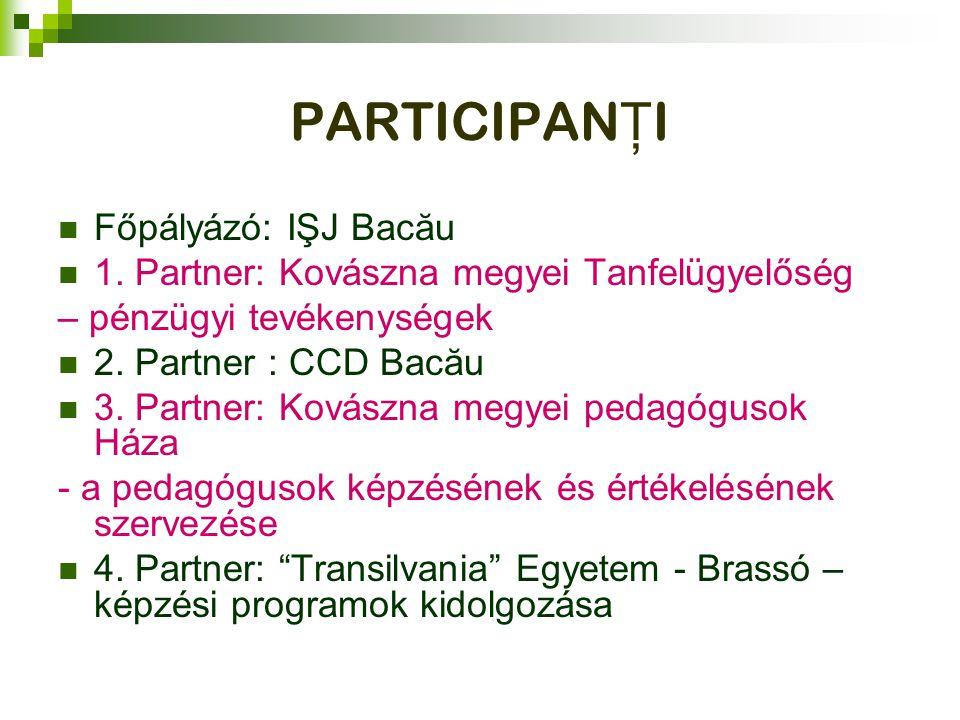 PARTICIPAN Ţ I Főpályázó: IŞJ Bacău 1. Partner: Kovászna megyei Tanfelügyelőség – pénzügyi tevékenységek 2. Partner : CCD Bacău 3. Partner: Kovászna m