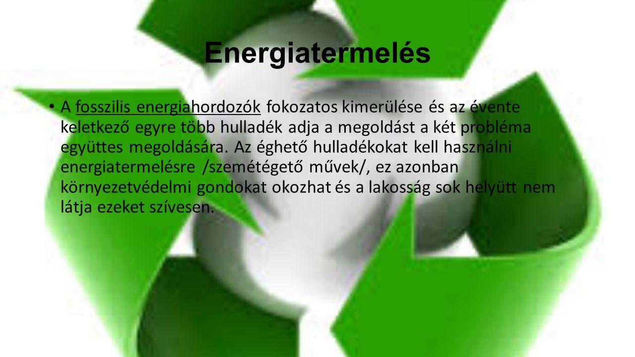 Energiatermelés A fosszilis energiahordozók fokozatos kimerülése és az évente keletkező egyre több hulladék adja a megoldást a két probléma együttes m